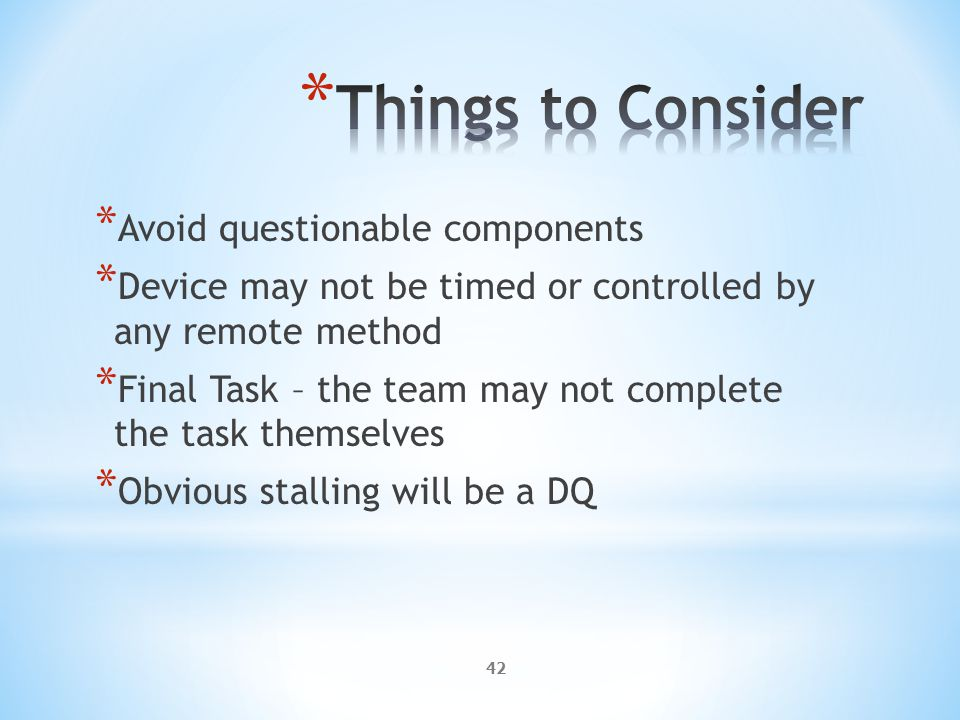 42 * Avoid questionable components * Device may not be timed or controlled by any remote method * Final Task – the team may not complete the task themselves * Obvious stalling will be a DQ