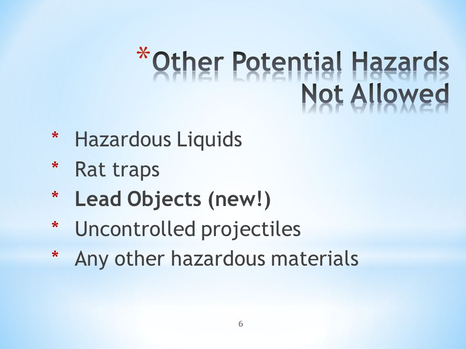 6 *Hazardous Liquids *Rat traps *Lead Objects (new!) *Uncontrolled projectiles *Any other hazardous materials