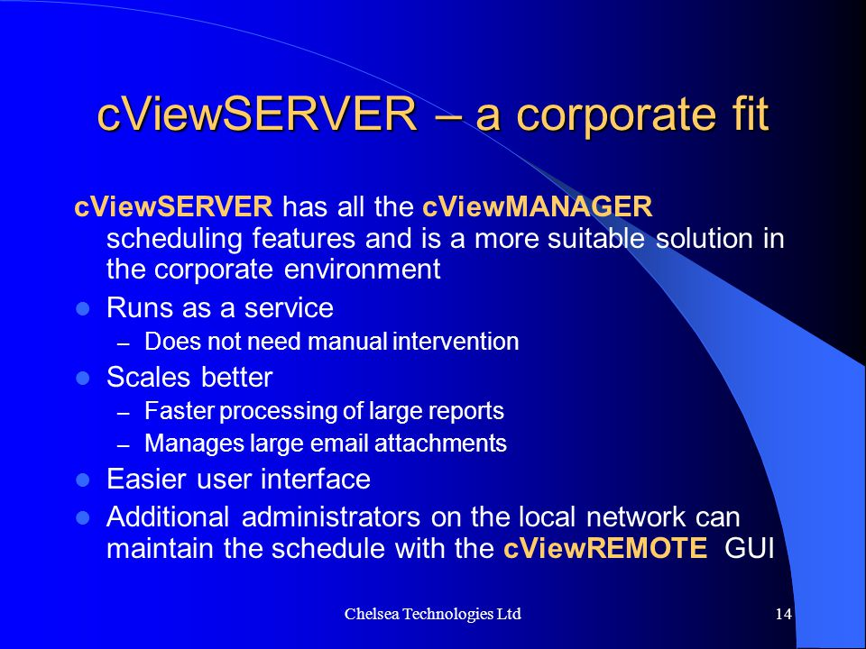 Chelsea Technologies Ltd14 cViewSERVER – a corporate fit cViewSERVER has all the cViewMANAGER scheduling features and is a more suitable solution in t