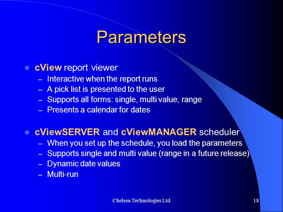 Chelsea Technologies Ltd18 Parameters cView report viewer – Interactive when the report runs – A pick list is presented to the user – Supports all for