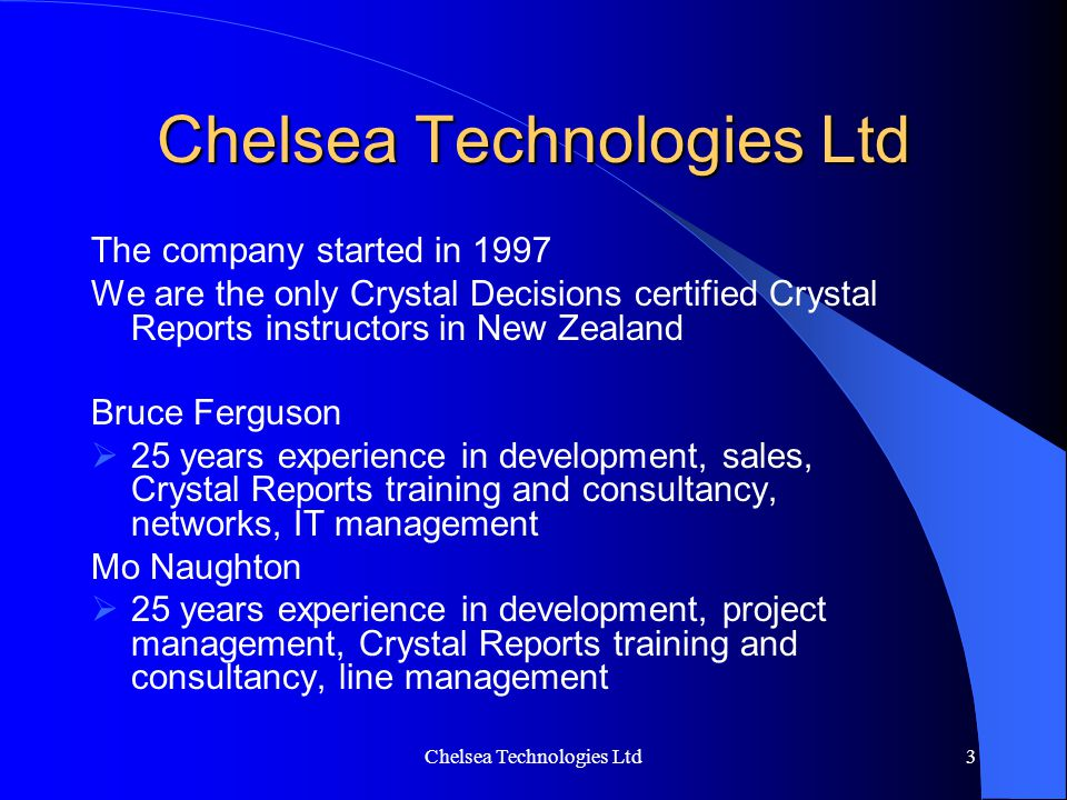 Chelsea Technologies Ltd3 The company started in 1997 We are the only Crystal Decisions certified Crystal Reports instructors in New Zealand Bruce Fer