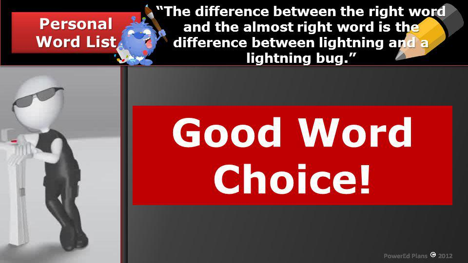 Section Header Personal Word List Your Mission, should you choose to accept it - The difference between the right word and the almost right word is the difference between lightning and a lightning bug.