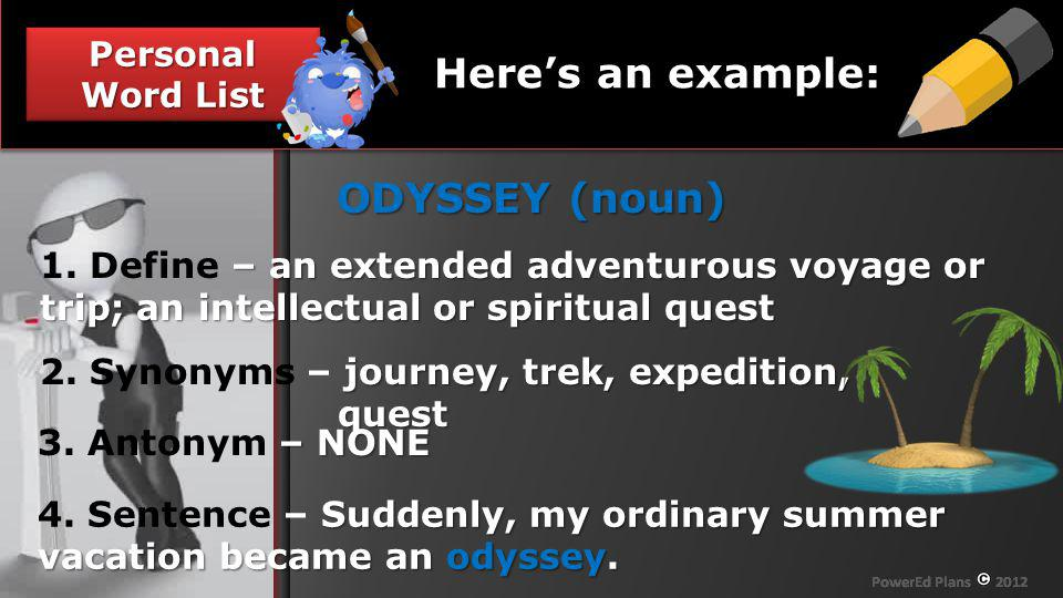 Section Header Personal Word List Heres an example: ODYSSEY (noun) – an extended adventurous voyage or trip; an intellectual or spiritual quest 1. Def