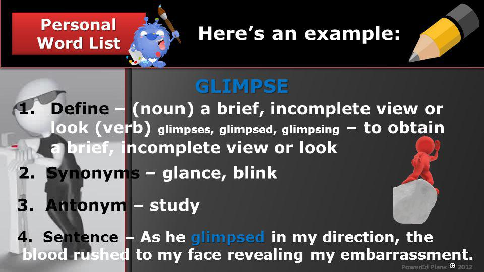 Section Header Personal Word List Heres an example: GLIMPSE 1.Define – (noun) a brief, incomplete view or look (verb) glimpses, glimpsed, glimpsing – to obtain a brief, incomplete view or look 2.