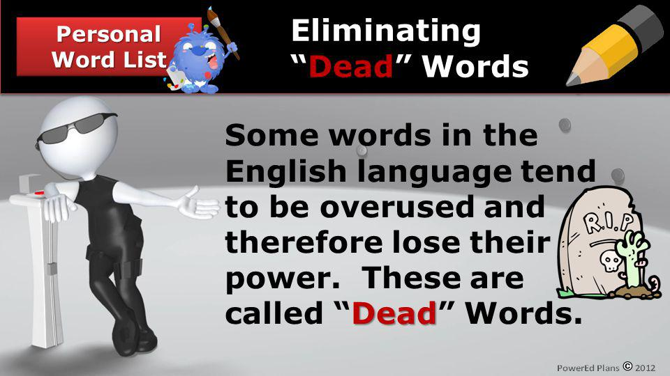 Personal Word List Dead Some words in the English language tend to be overused and therefore lose their power. These are called Dead Words. Eliminatin