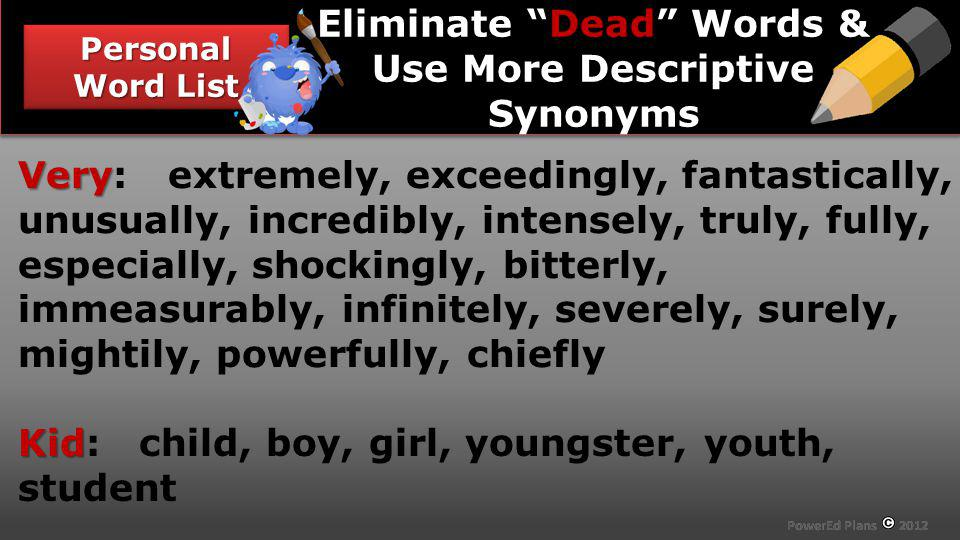 Section Header Personal Word List Dead Eliminate Dead Words & Use More Descriptive Synonyms Very Very: extremely, exceedingly, fantastically, unusually, incredibly, intensely, truly, fully, especially, shockingly, bitterly, immeasurably, infinitely, severely, surely, mightily, powerfully, chiefly Kid Kid: child, boy, girl, youngster, youth, student