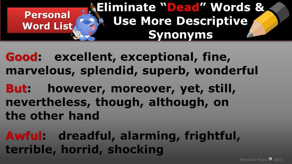 Section Header Personal Word List Dead Eliminate Dead Words & Use More Descriptive Synonyms Good Good: excellent, exceptional, fine, marvelous, splend