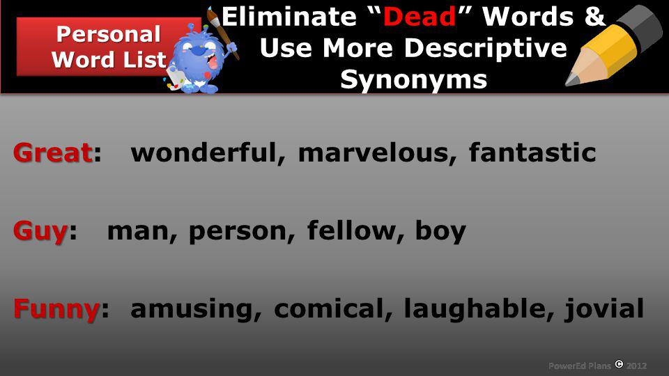 Section Header Personal Word List Dead Eliminate Dead Words & Use More Descriptive Synonyms Great Great: wonderful, marvelous, fantastic Guy Guy: man,