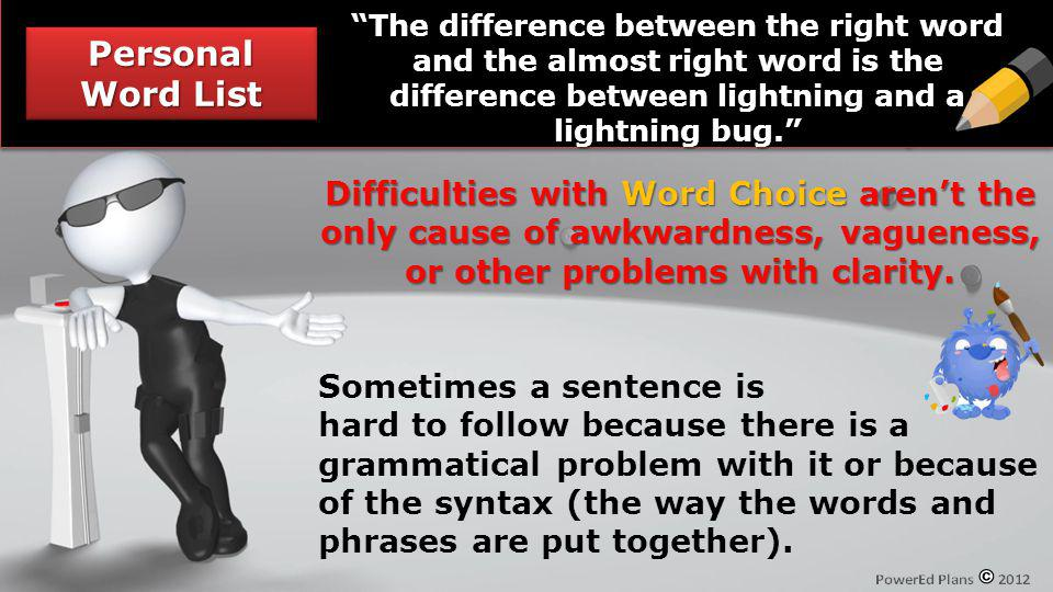 Personal Word List The difference between the right word and the almost right word is the difference between lightning and a lightning bug. Difficulti