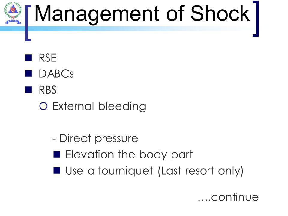 Management of Shock RSE DABCs RBS External bleeding - Direct pressure Elevation the body part Use a tourniquet (Last resort only) ….continue