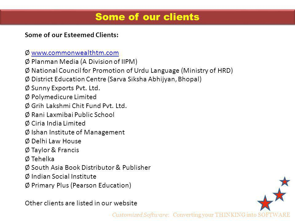 Some of our clients Customized Software: Converting your THINKING into SOFTWARE Some of our Esteemed Clients: Ø www.commonwealthtm.comwww.commonwealthtm.com Ø Planman Media (A Division of IIPM) Ø National Council for Promotion of Urdu Language (Ministry of HRD) Ø District Education Centre (Sarva Siksha Abhijyan, Bhopal) Ø Sunny Exports Pvt.