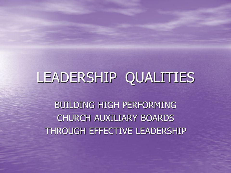 LEADERSHIP QUALITIES BUILDING HIGH PERFORMING CHURCH AUXILIARY BOARDS THROUGH EFFECTIVE LEADERSHIP
