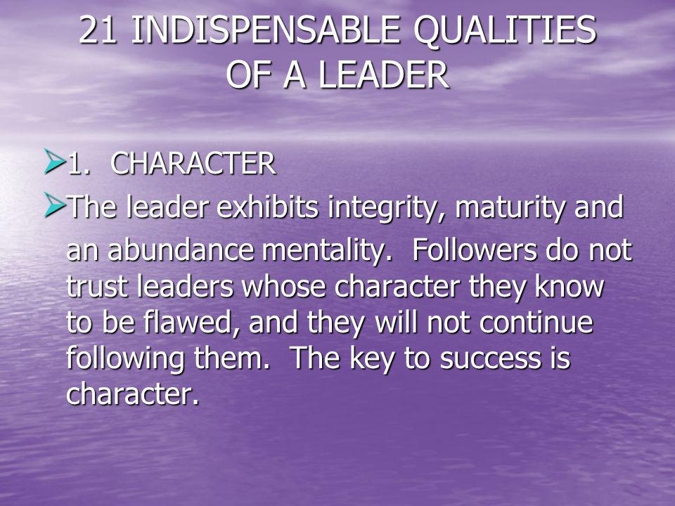 21 INDISPENSABLE QUALITIES OF A LEADER 1. CHARACTER 1. CHARACTER The leader exhibits integrity, maturity and The leader exhibits integrity, maturity a