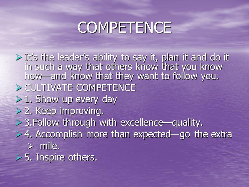 COMPETENCE Its the leaders ability to say it, plan it and do it in such a way that others know that you know howand know that they want to follow you.