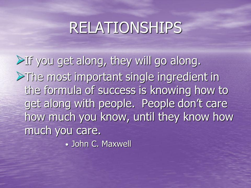 RELATIONSHIPS If you get along, they will go along. If you get along, they will go along. The most important single ingredient in the formula of succe