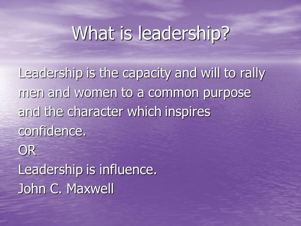 What is leadership? Leadership is the capacity and will to rally men and women to a common purpose and the character which inspires confidence.OR Lead