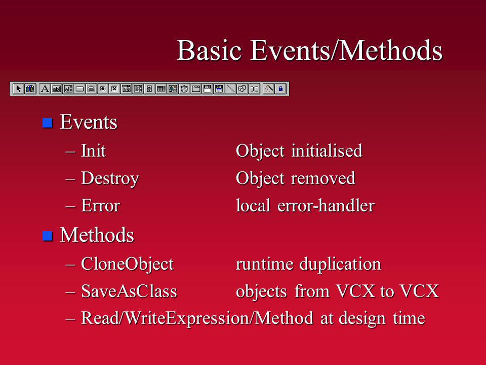Basic Events/Methods n Events –InitObject initialised –DestroyObject removed –Errorlocal error-handler n Methods –CloneObjectruntime duplication –Save