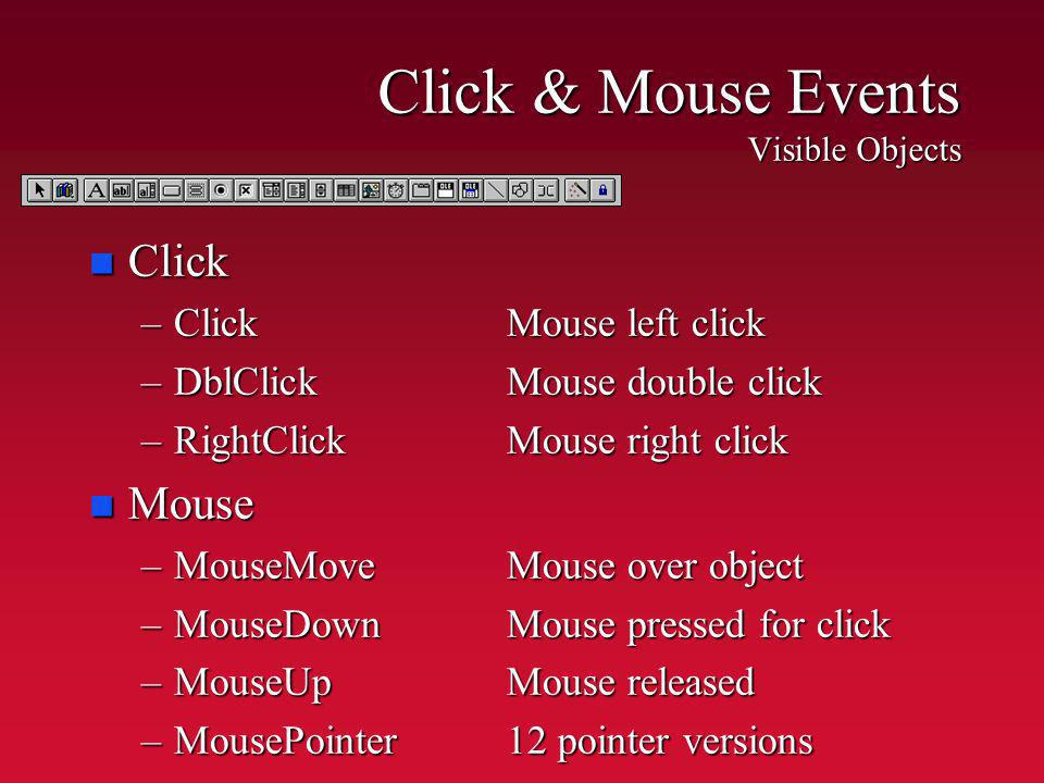 Click & Mouse Events Visible Objects n Click –ClickMouse left click –DblClickMouse double click –RightClickMouse right click n Mouse –MouseMoveMouse o