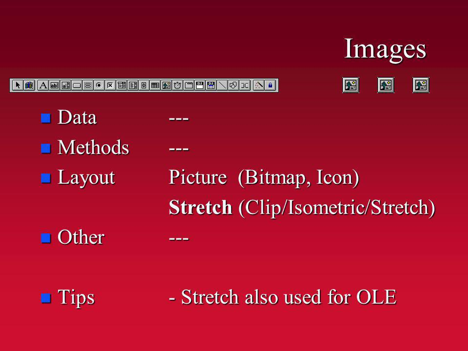 Images n Data n Methods n Layout n Other n Tips ------ Picture (Bitmap, Icon) Stretch (Clip/Isometric/Stretch) --- - Stretch also used for OLE