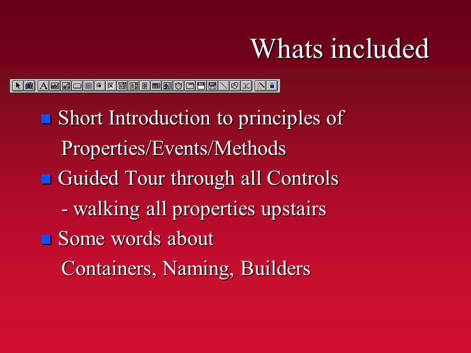 Whats included n Short Introduction to principles of Properties/Events/Methods Properties/Events/Methods n Guided Tour through all Controls - walking