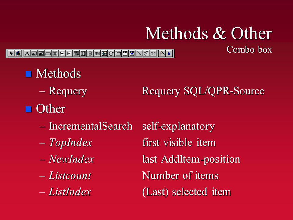 Methods & Other Combo box n Methods –RequeryRequery SQL/QPR-Source n Other –IncrementalSearchself-explanatory –TopIndexfirst visible item –NewIndexlas