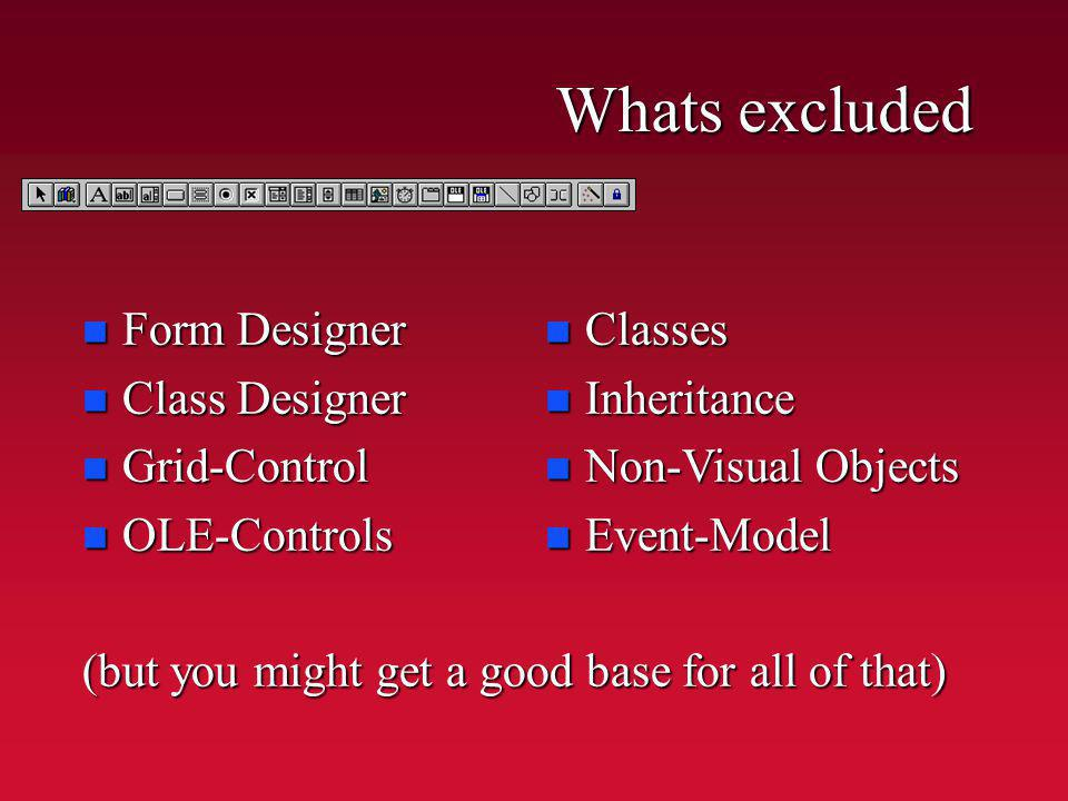 Whats excluded n Form Designer n Class Designer n Grid-Control n OLE-Controls (but you might get a good base for all of that) n Classes n Inheritance