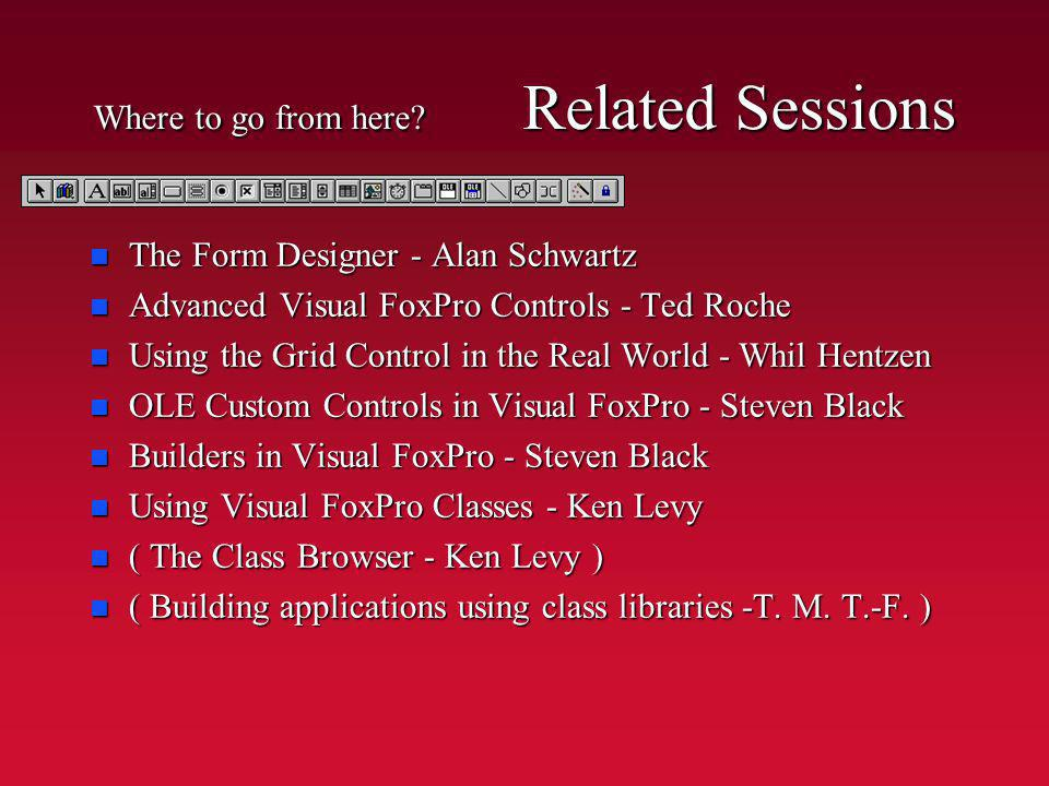 Where to go from here? Related Sessions n The Form Designer - Alan Schwartz n Advanced Visual FoxPro Controls - Ted Roche n Using the Grid Control in