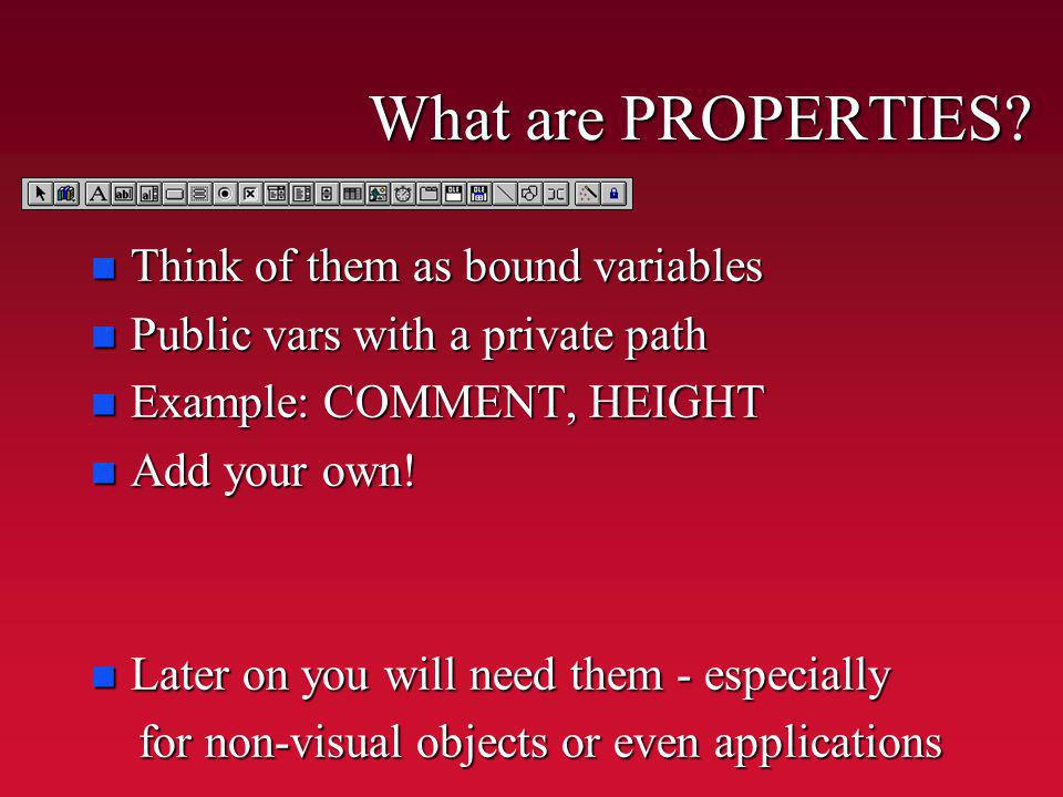 What are PROPERTIES? n Think of them as bound variables n Public vars with a private path n Example: COMMENT, HEIGHT n Add your own! n Later on you wi
