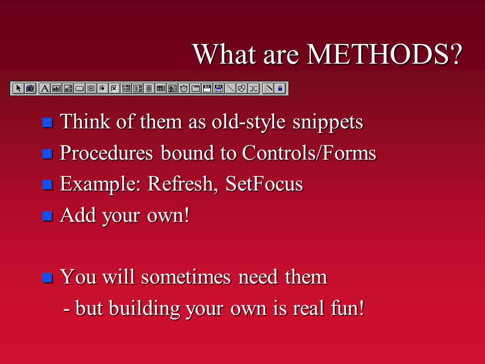 What are METHODS? n Think of them as old-style snippets n Procedures bound to Controls/Forms n Example: Refresh, SetFocus n Add your own! n You will s
