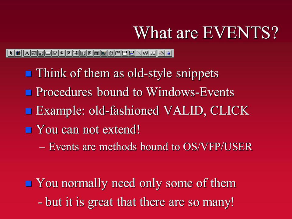 What are EVENTS? n Think of them as old-style snippets n Procedures bound to Windows-Events n Example: old-fashioned VALID, CLICK n You can not extend