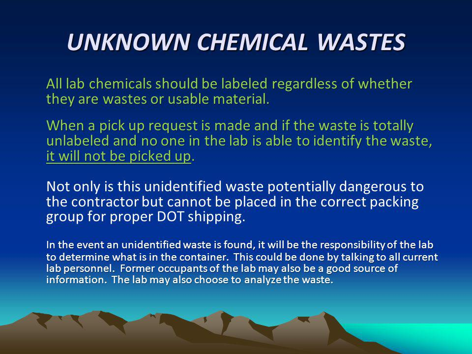 UNKNOWN CHEMICAL WASTES All lab chemicals should be labeled regardless of whether they are wastes or usable material. When a pick up request is made a