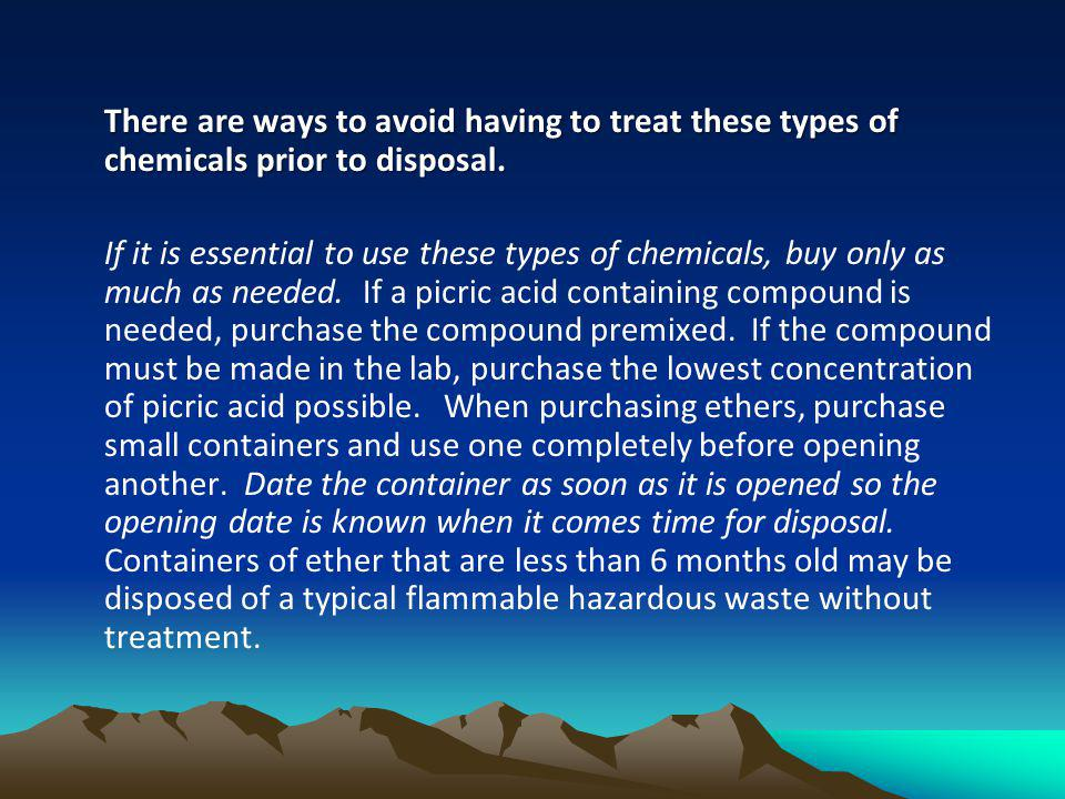 There are ways to avoid having to treat these types of chemicals prior to disposal. If it is essential to use these types of chemicals, buy only as mu