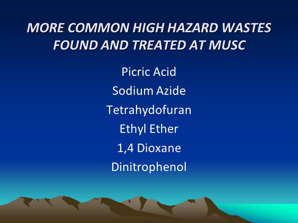 MORE COMMON HIGH HAZARD WASTES FOUND AND TREATED AT MUSC Picric Acid Sodium Azide Tetrahydofuran Ethyl Ether 1,4 Dioxane Dinitrophenol