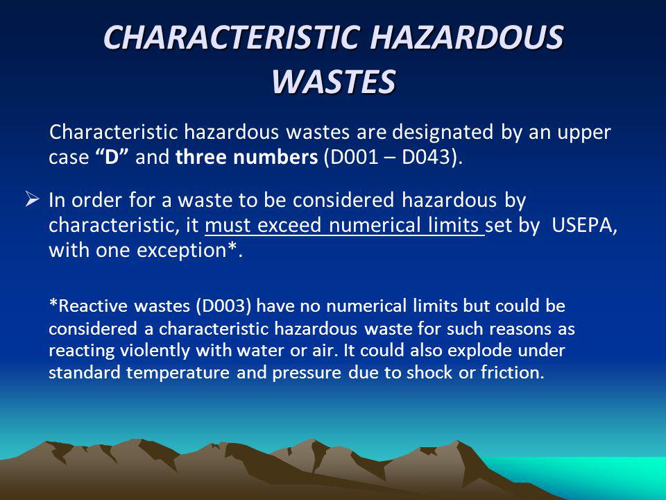 CHARACTERISTIC HAZARDOUS WASTES Characteristic hazardous wastes are designated by an upper case D and three numbers (D001 – D043). In order for a wast