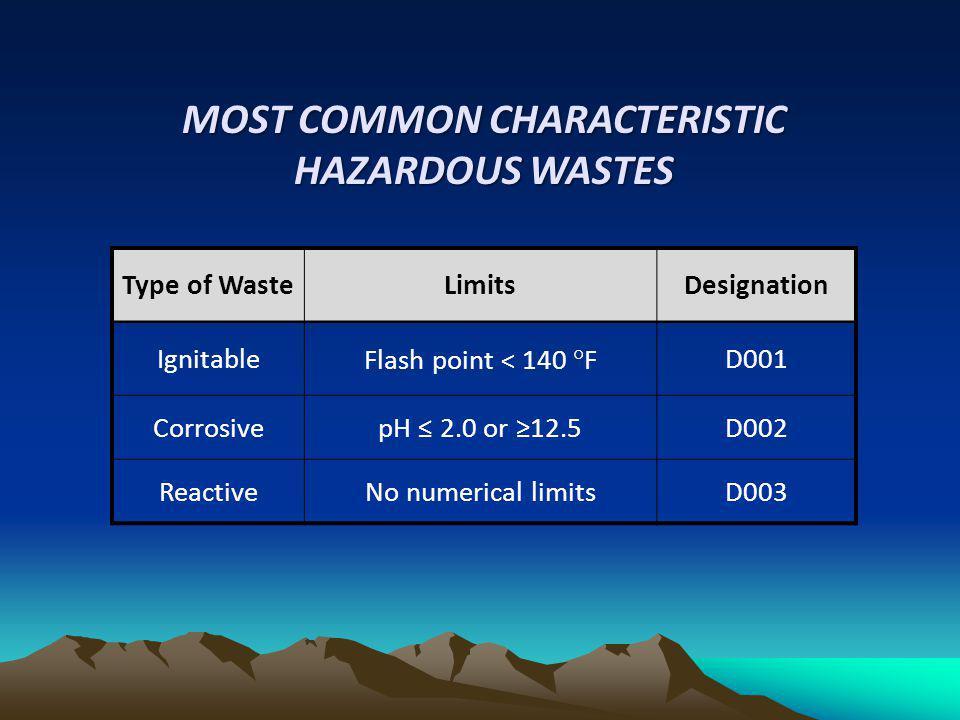 Type of WasteLimitsDesignation IgnitableFlash point < 140 °FD001 CorrosivepH 2.0 or 12.5D002 ReactiveNo numerical limitsD003 MOST COMMON CHARACTERISTI