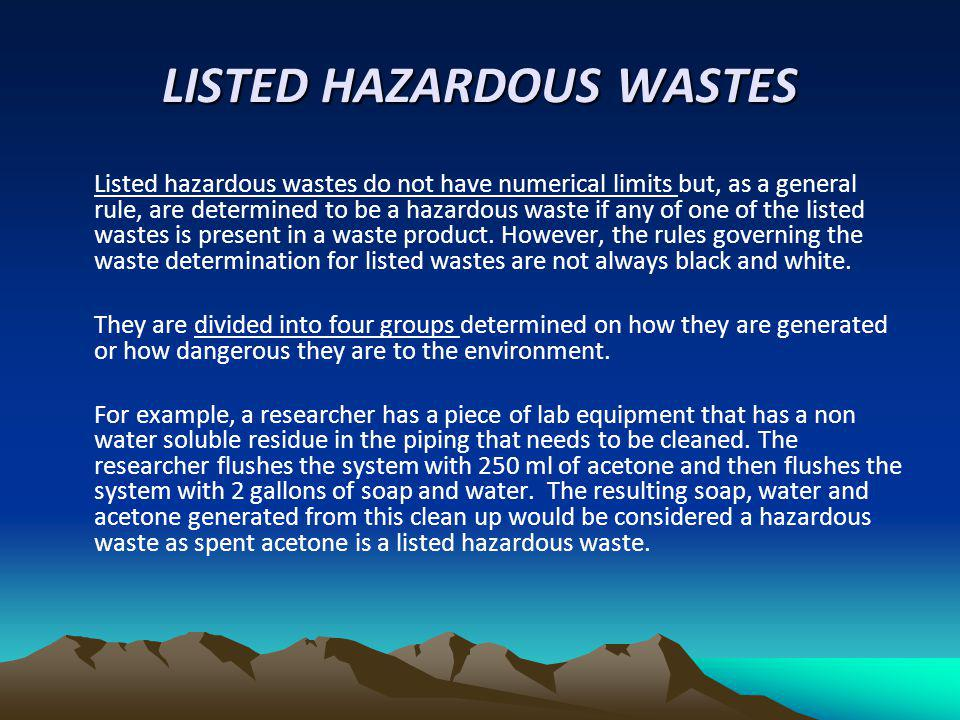 LISTED HAZARDOUS WASTES Listed hazardous wastes do not have numerical limits but, as a general rule, are determined to be a hazardous waste if any of