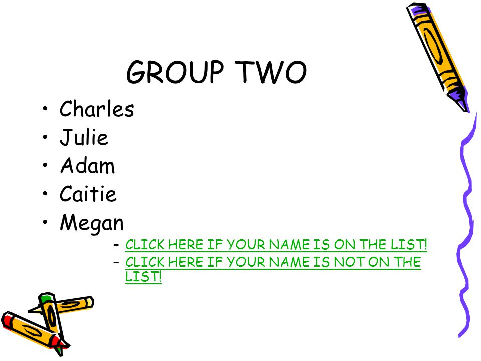 GROUP TWO Charles Julie Adam Caitie Megan –CLICK HERE IF YOUR NAME IS ON THE LIST!CLICK HERE IF YOUR NAME IS ON THE LIST.