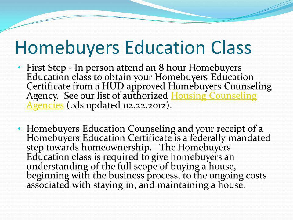 Homebuyers Education Class First Step - In person attend an 8 hour Homebuyers Education class to obtain your Homebuyers Education Certificate from a HUD approved Homebuyers Counseling Agency.