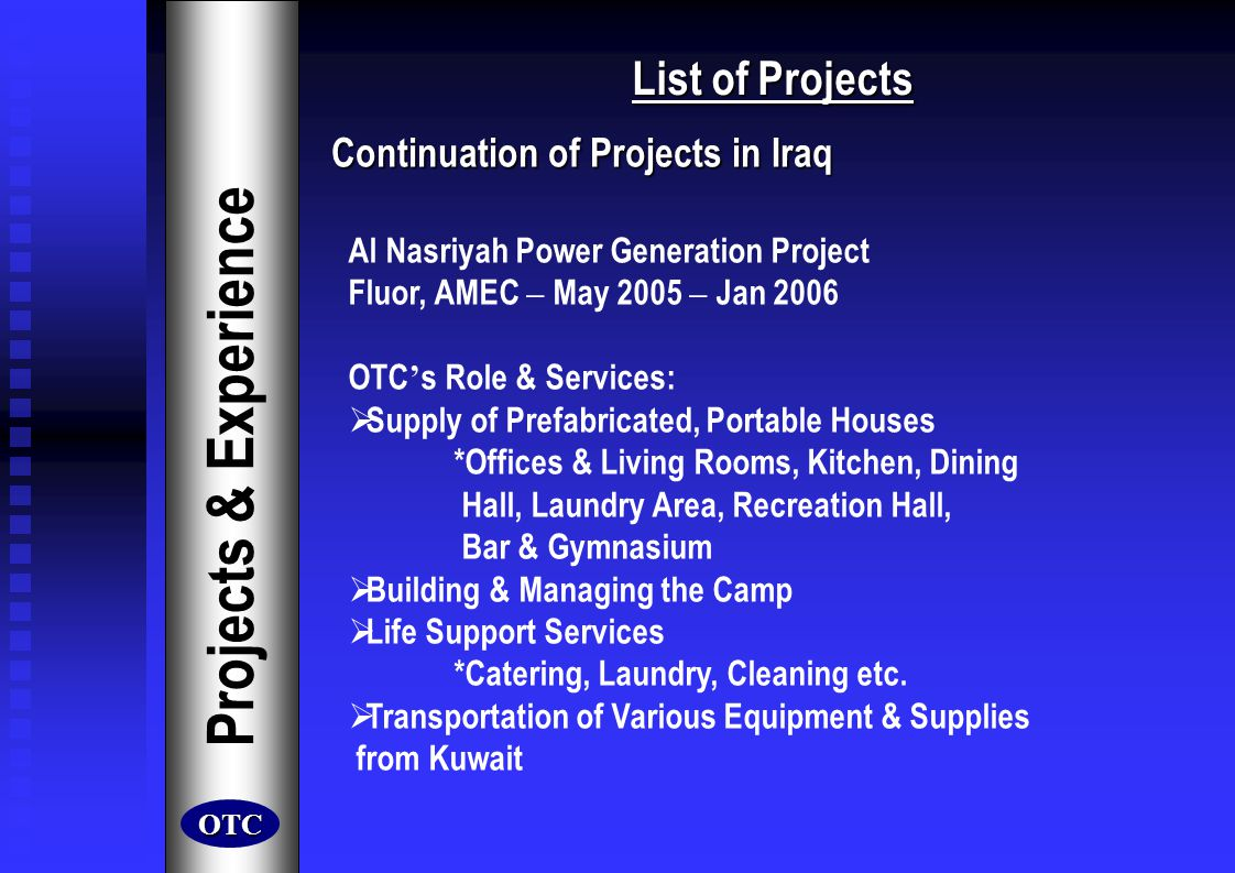 List of Projects Projects & Experience Continuation of Projects in Iraq Continuation of Projects in Iraq Shoaiba Petrochemical Industries (PTCH) Power Generation Project Fluor, AMEC – Aug 2005 – Mar 2006 OTC s Role & Services: Relocated a Full Camp from Shoaiba Area to PTCH Prepared Target Site Dismantled the Previous Camp Transported Previous Camp to Target Location Reassembled Camp at New Location Supplied Additional Prefabricated Portable Units *Offices, Living Rooms Operated & Managed the Camp Transported Various Equipment & Supplies from Kuwait Provided Security Services OTC