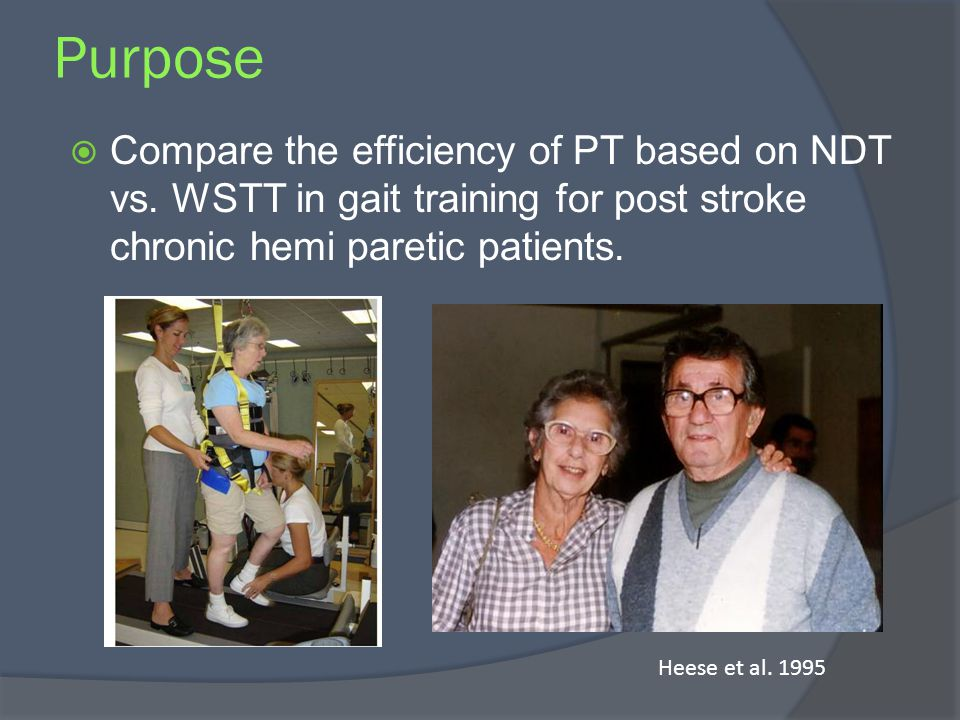 Purpose Compare the efficiency of PT based on NDT vs. WSTT in gait training for post stroke chronic hemi paretic patients. Heese et al. 1995