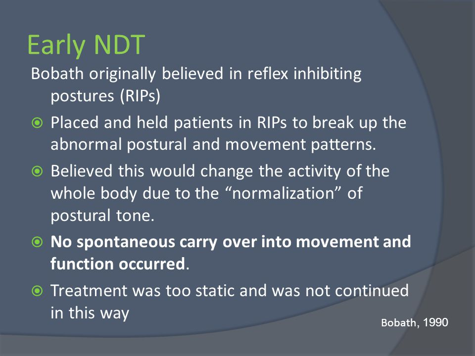 Early NDT Bobath originally believed in reflex inhibiting postures (RIPs) Placed and held patients in RIPs to break up the abnormal postural and movem
