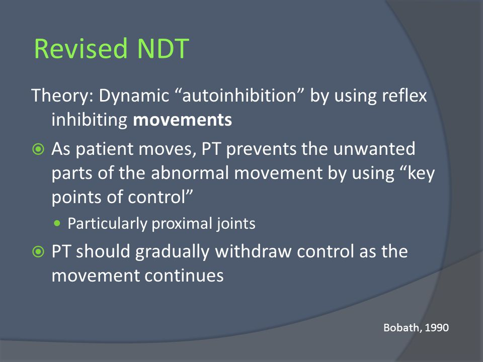 Revised NDT Theory: Dynamic autoinhibition by using reflex inhibiting movements As patient moves, PT prevents the unwanted parts of the abnormal movem