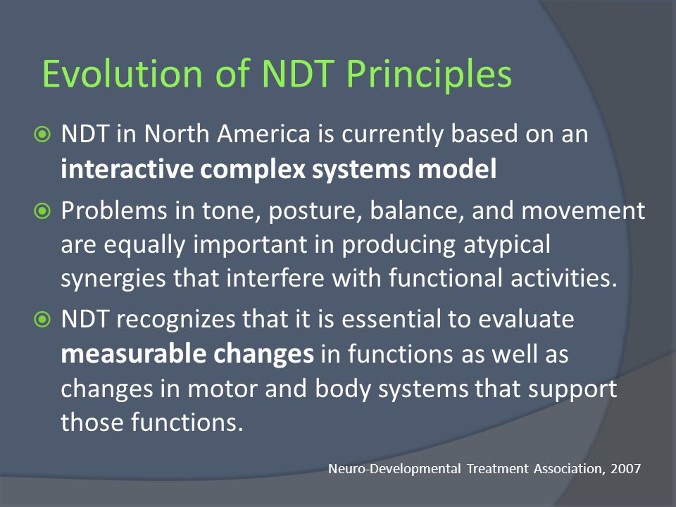 Evolution of NDT Principles Original Core Concepts Still Applicable Bobaths therapeutic handling techniques make normal posture/movements more easy/likely to occur Bobaths focus on the interaction of impairments, function, and life participation (expanded to ICF) Bobaths focus on taking a holistic approach to treating patients Neuro-Developmental Treatment Association, 2007