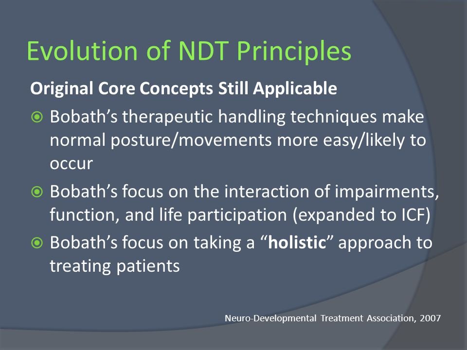 NDT in the Clinic Therapeutic handling allows the therapist to: Feel the clients response to changes in posture or movement Fascilitate postural control and movement synergies that broaden the clients options for selecting successful actions Provide boundries for movements that distract from the goal Inhibit or constrain those motor patterns that, if practiced, lead to secondary deformities, further disability, or decreased participation in society Howle, 2002