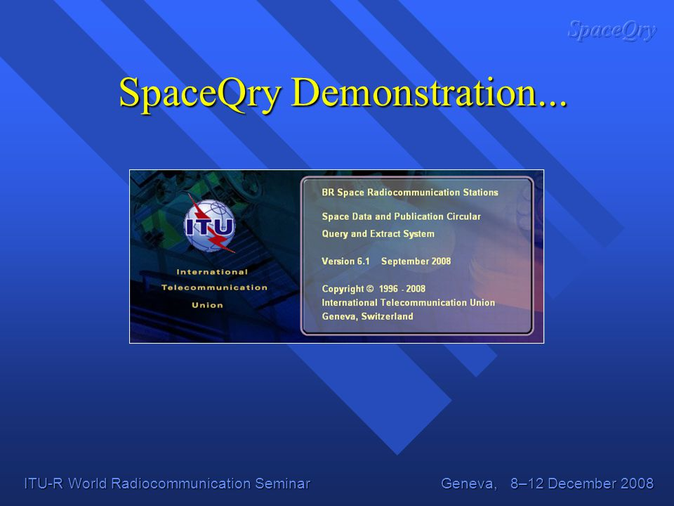 ITU-R World Radiocommunication Seminar Geneva, 8–12 December 2008 SpaceQry Demonstration...