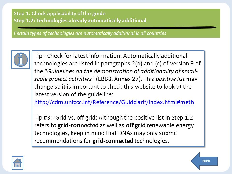 Step 1: Check applicability of the guide Step 1.1: LDC/SIDS country check back Tip - Check for latest information: Automatically additional technologies are listed in paragraphs 2(b) and (c) of version 9 of the Guidelines on the demonstration of additionality of small- scale project activities (EB68, Annex 27).