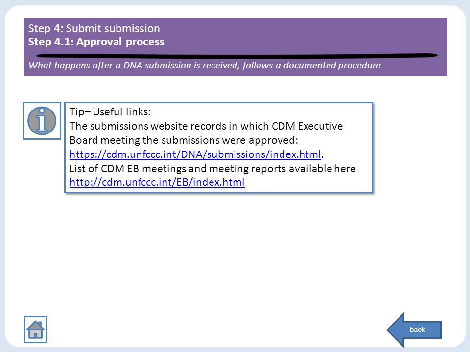 Step 4: Submit submission Step 4.1: Approval process What happens after a DNA submission is received, follows a documented procedure Tip– Useful links: The submissions website records in which CDM Executive Board meeting the submissions were approved: https://cdm.unfccc.int/DNA/submissions/index.htmlhttps://cdm.unfccc.int/DNA/submissions/index.html.