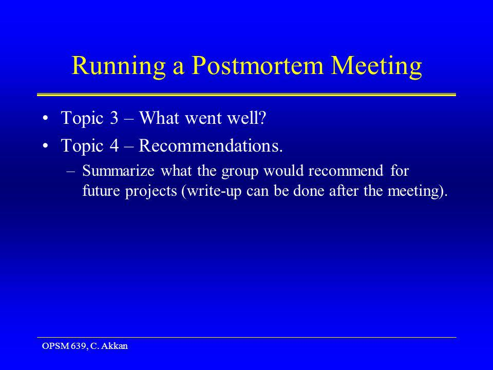 OPSM 639, C. Akkan Running a Postmortem Meeting Topic 3 – What went well? Topic 4 – Recommendations. –Summarize what the group would recommend for fut
