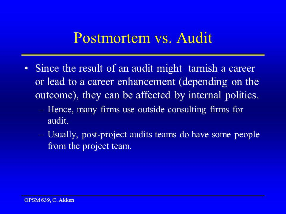 OPSM 639, C. Akkan Postmortem vs. Audit Since the result of an audit might tarnish a career or lead to a career enhancement (depending on the outcome)
