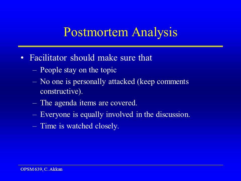 OPSM 639, C. Akkan Postmortem Analysis Facilitator should make sure that –People stay on the topic –No one is personally attacked (keep comments const
